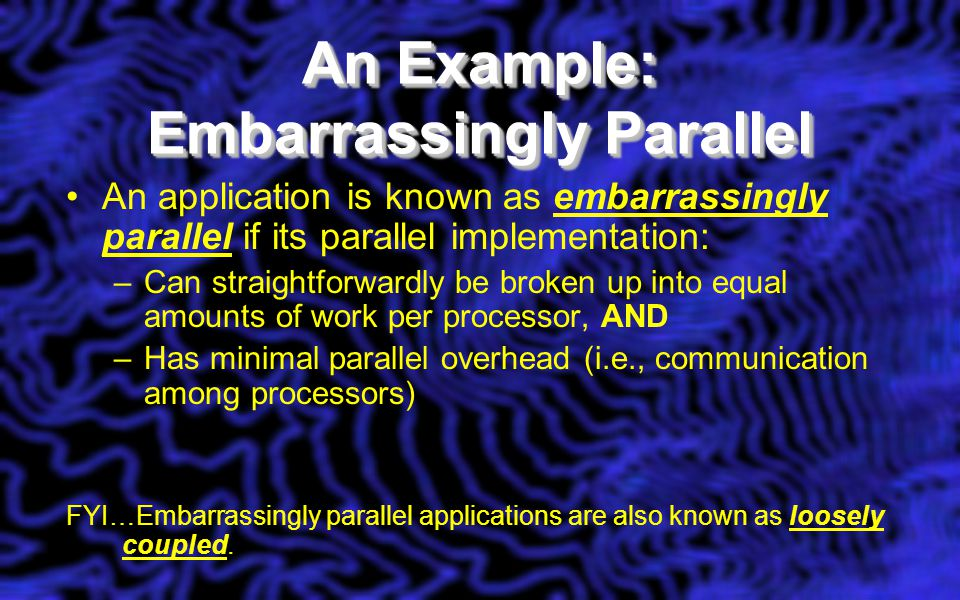An Example: Embarrassingly Parallel An application is known as embarrassingly parallel if its parallel implementation: –Can straightforwardly be broke