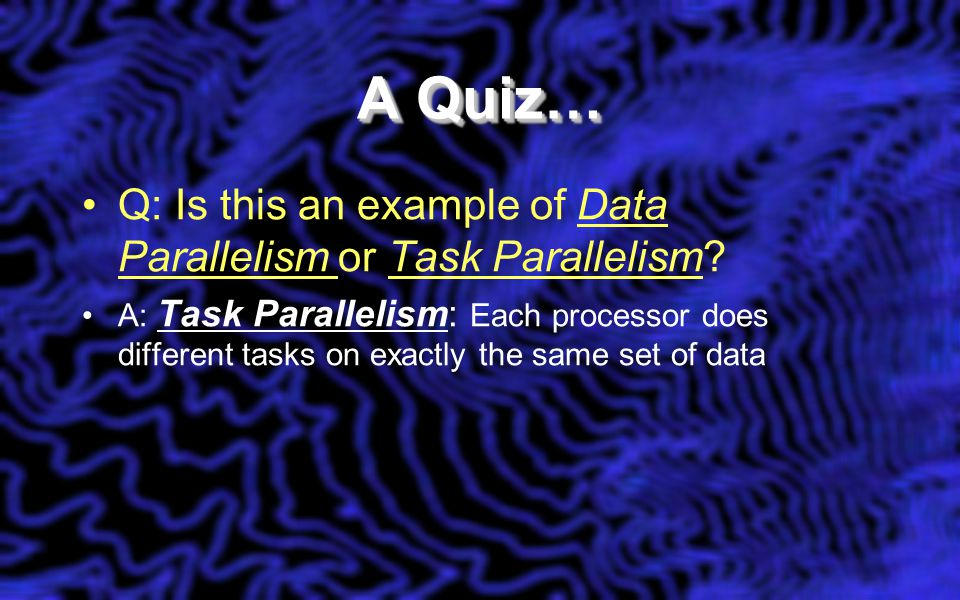 A Quiz… Q: Is this an example of Data Parallelism or Task Parallelism? A: Task Parallelism: Each processor does different tasks on exactly the same se