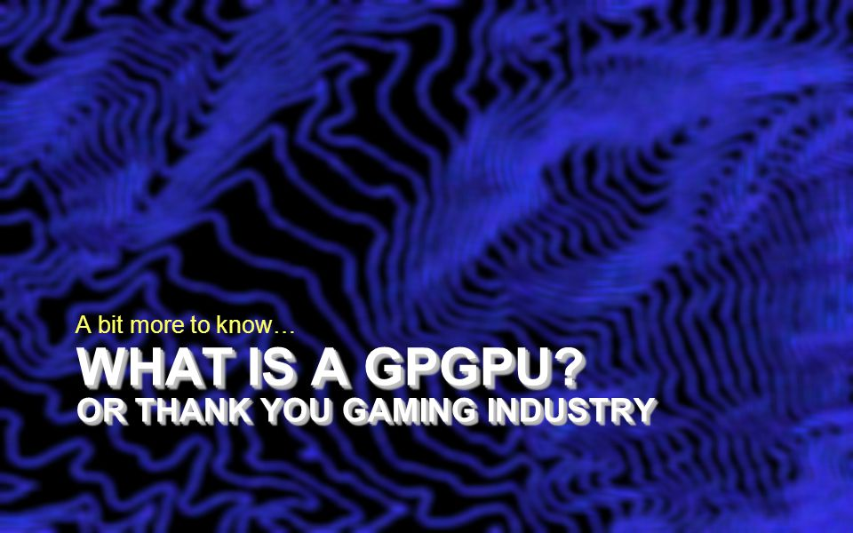 WHAT IS A GPGPU? OR THANK YOU GAMING INDUSTRY A bit more to know…