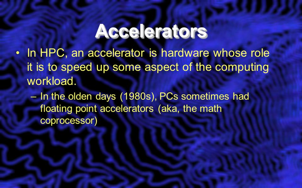 AcceleratorsAccelerators In HPC, an accelerator is hardware whose role it is to speed up some aspect of the computing workload. –In the olden days (19