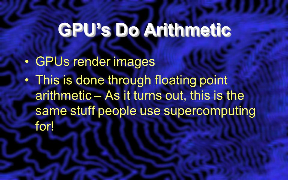 GPU's Do Arithmetic GPUs render images This is done through floating point arithmetic – As it turns out, this is the same stuff people use supercomputing for!