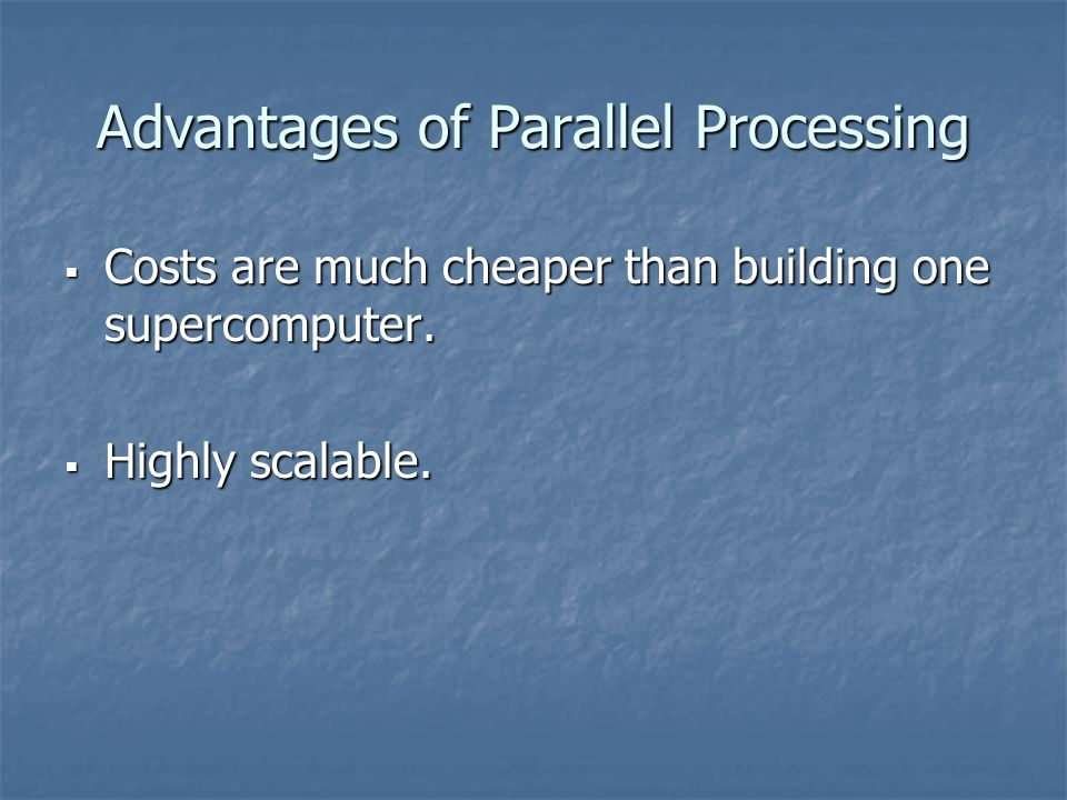Advantages of Parallel Processing  Costs are much cheaper than building one supercomputer.  Highly scalable.