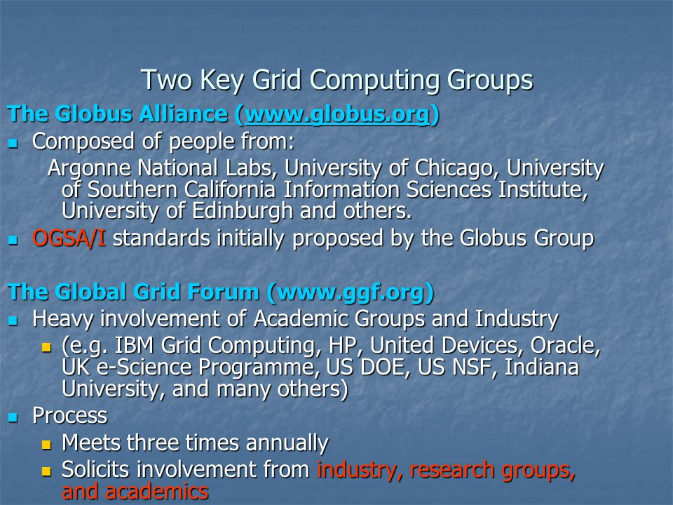 Two Key Grid Computing Groups The Globus Alliance (www.globus.org) www.globus.org Composed of people from: Composed of people from: Argonne National L