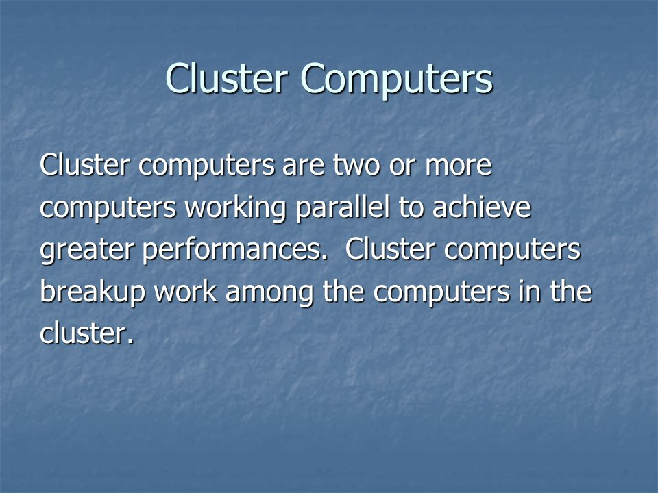 Cluster Computers Cluster computers are two or more computers working parallel to achieve greater performances. Cluster computers breakup work among t