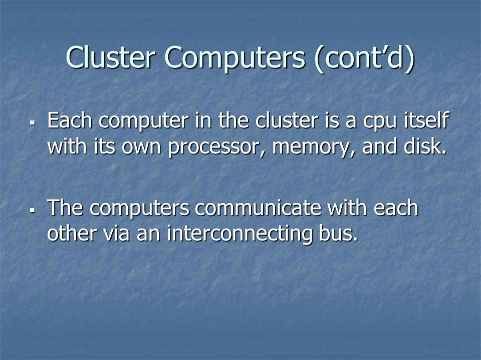 Cluster Computers (cont'd)  Each computer in the cluster is a cpu itself with its own processor, memory, and disk.  The computers communicate with e