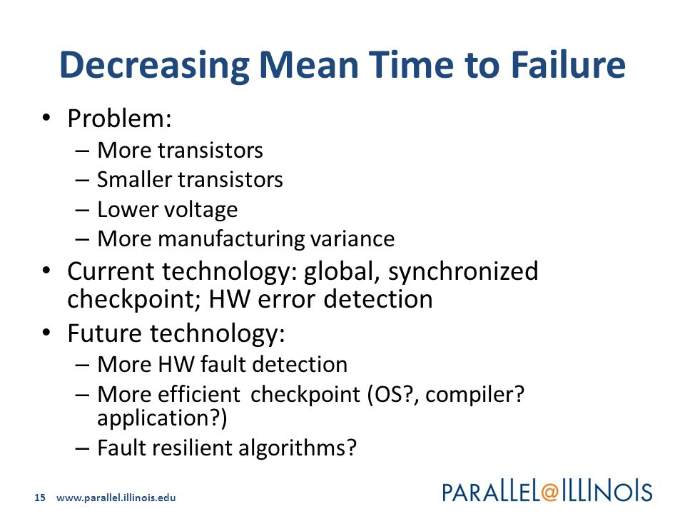 15 www.parallel.illinois.edu Decreasing Mean Time to Failure Problem: – More transistors – Smaller transistors – Lower voltage – More manufacturing variance Current technology: global, synchronized checkpoint; HW error detection Future technology: – More HW fault detection – More efficient checkpoint (OS , compiler.