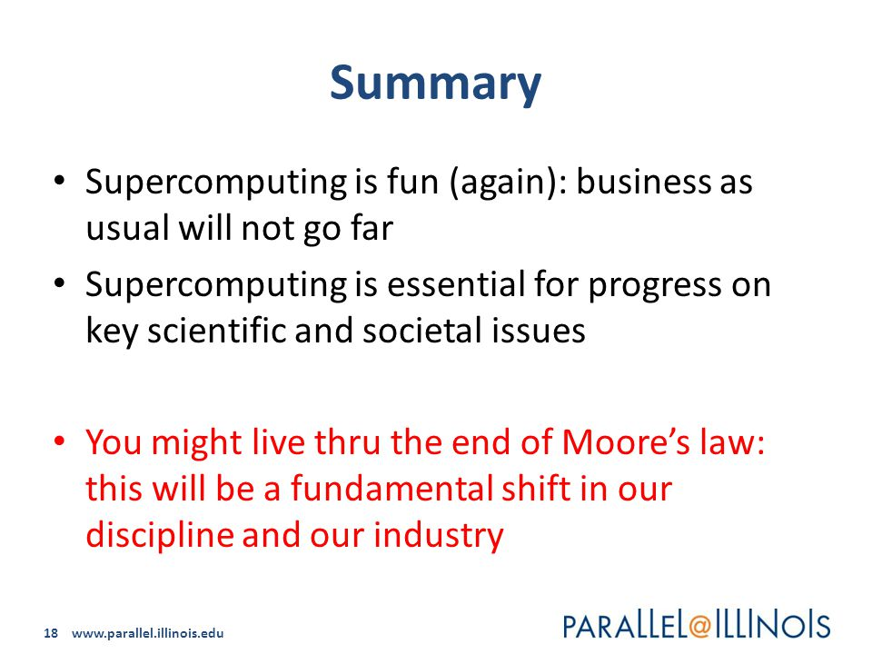 18 www.parallel.illinois.edu Summary Supercomputing is fun (again): business as usual will not go far Supercomputing is essential for progress on key scientific and societal issues You might live thru the end of Moore's law: this will be a fundamental shift in our discipline and our industry