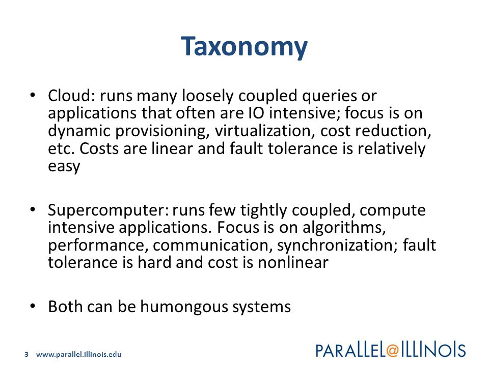 3 www.parallel.illinois.edu Taxonomy Cloud: runs many loosely coupled queries or applications that often are IO intensive; focus is on dynamic provisioning, virtualization, cost reduction, etc.