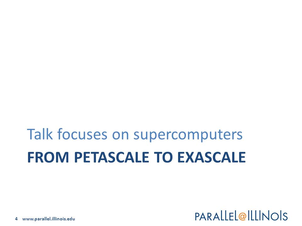 4 www.parallel.illinois.edu FROM PETASCALE TO EXASCALE Talk focuses on supercomputers