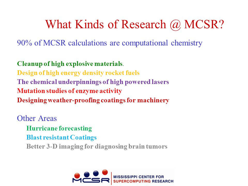 What Kinds of Research @ MCSR? 90% of MCSR calculations are computational chemistry Cleanup of high explosive materials. Design of high energy density