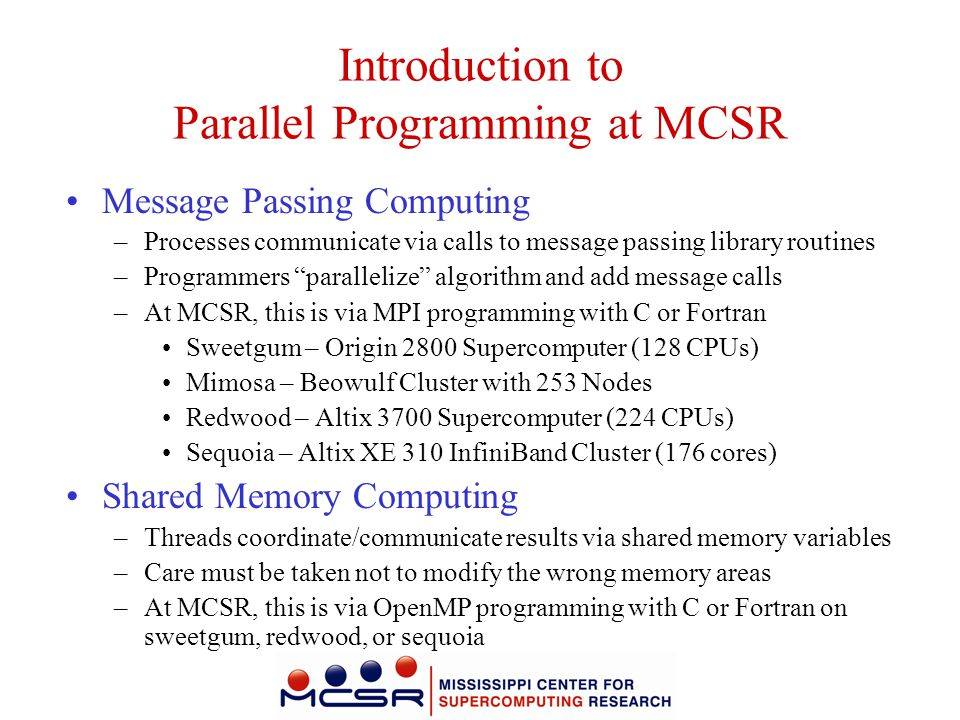 Introduction to Parallel Programming at MCSR Message Passing Computing –Processes communicate via calls to message passing library routines –Programme