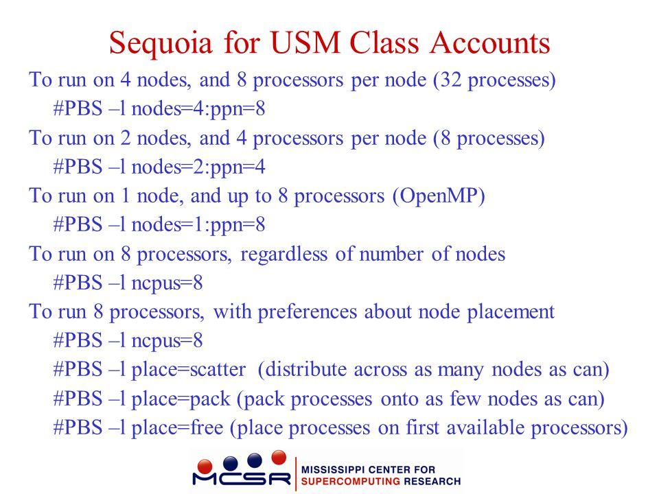 Sequoia for USM Class Accounts To run on 4 nodes, and 8 processors per node (32 processes) #PBS –l nodes=4:ppn=8 To run on 2 nodes, and 4 processors p