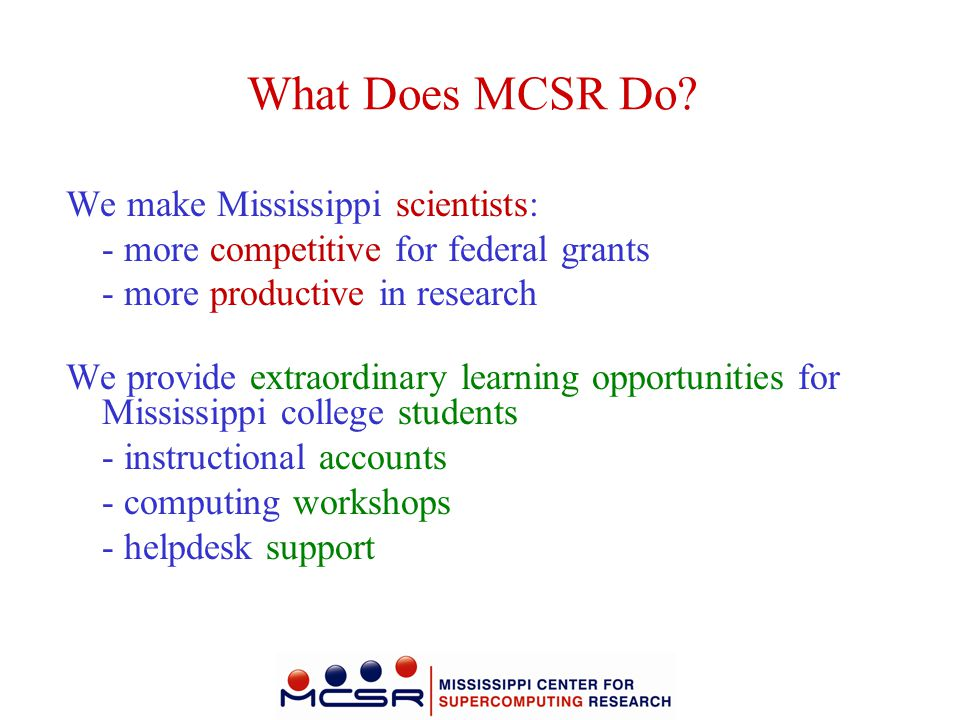 What Does MCSR Do? We make Mississippi scientists: - more competitive for federal grants - more productive in research We provide extraordinary learni