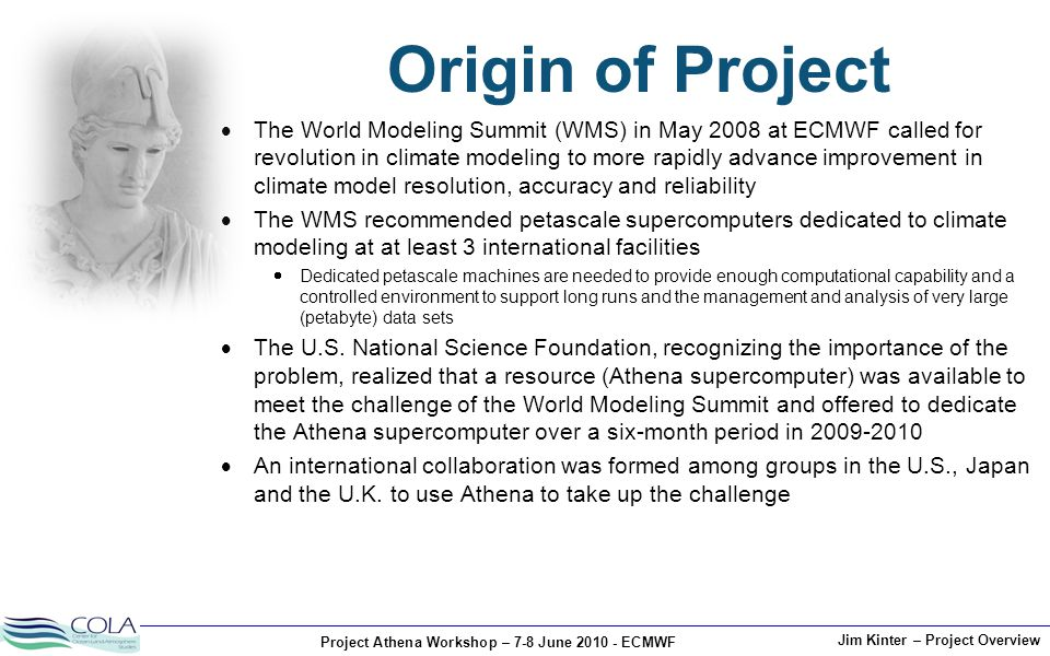 Project Athena Workshop – 7-8 June 2010 - ECMWF Jim Kinter – Project Overview Origin of Project  The World Modeling Summit (WMS) in May 2008 at ECMWF