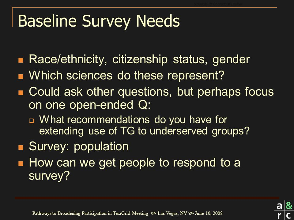 University of Colorado at Boulder Pathways to Broadening Participation in TeraGrid Meeting  Las Vegas, NV  June 10, 2008 Baseline Survey Needs Race/ethnicity, citizenship status, gender Which sciences do these represent.
