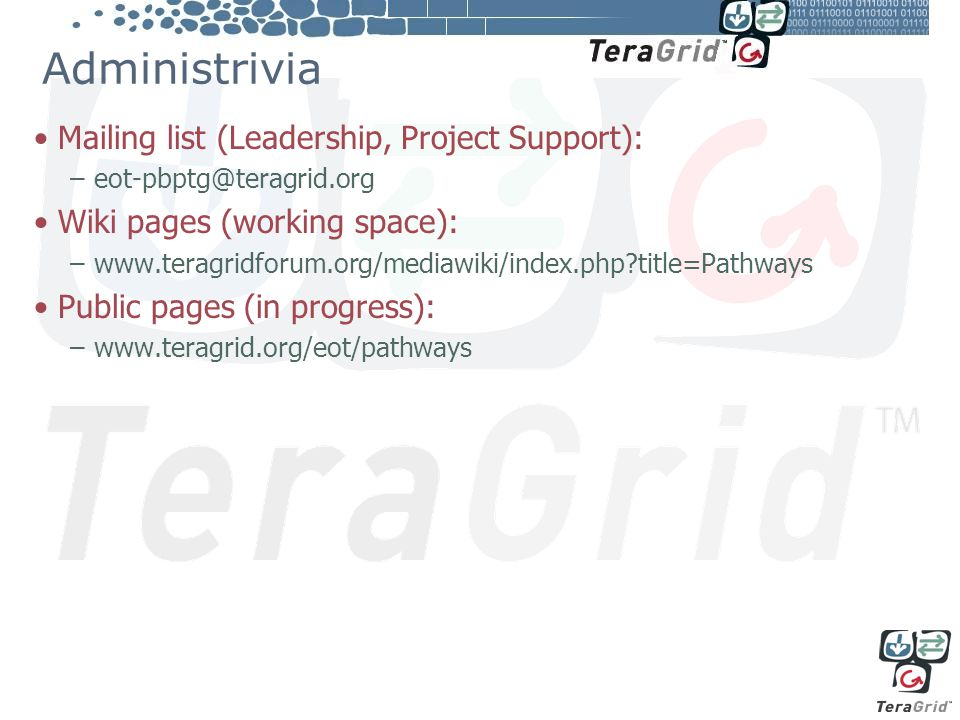Administrivia Mailing list (Leadership, Project Support): –eot-pbptg@teragrid.org Wiki pages (working space): –www.teragridforum.org/mediawiki/index.php title=Pathways Public pages (in progress): –www.teragrid.org/eot/pathways