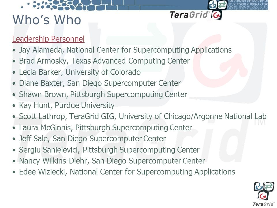 Who's Who Leadership Personnel Jay Alameda, National Center for Supercomputing Applications Brad Armosky, Texas Advanced Computing Center Lecia Barker, University of Colorado Diane Baxter, San Diego Supercomputer Center Shawn Brown, Pittsburgh Supercomputing Center Kay Hunt, Purdue University Scott Lathrop, TeraGrid GIG, University of Chicago/Argonne National Lab Laura McGinnis, Pittsburgh Supercomputing Center Jeff Sale, San Diego Supercomputer Center Sergiu Sanielevici, Pittsburgh Supercomputing Center Nancy Wilkins-Diehr, San Diego Supercomputer Center Edee Wiziecki, National Center for Supercomputing Applications