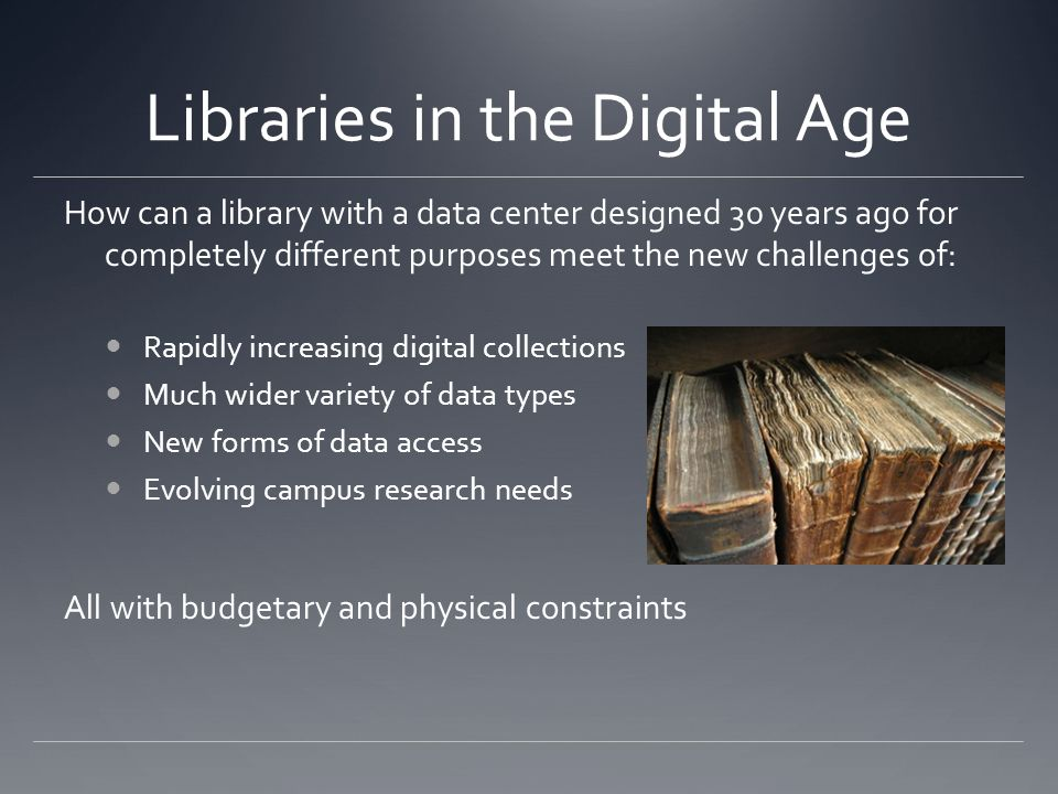 Libraries in the Digital Age How can a library with a data center designed 30 years ago for completely different purposes meet the new challenges of: Rapidly increasing digital collections Much wider variety of data types New forms of data access Evolving campus research needs All with budgetary and physical constraints