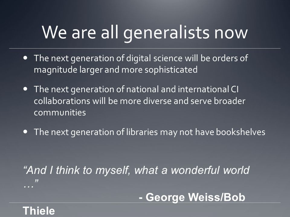 We are all generalists now The next generation of digital science will be orders of magnitude larger and more sophisticated The next generation of national and international CI collaborations will be more diverse and serve broader communities The next generation of libraries may not have bookshelves And I think to myself, what a wonderful world … - George Weiss/Bob Thiele