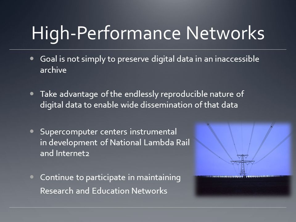 High-Performance Networks Goal is not simply to preserve digital data in an inaccessible archive Take advantage of the endlessly reproducible nature of digital data to enable wide dissemination of that data Supercomputer centers instrumental in development of National Lambda Rail and Internet2 Continue to participate in maintaining Research and Education Networks