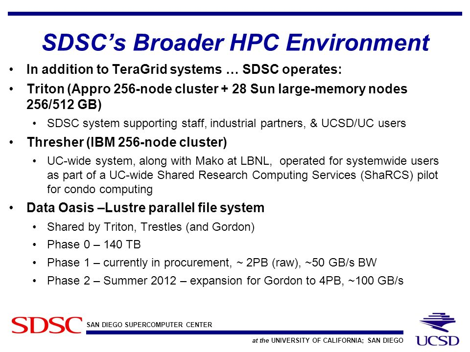 SAN DIEGO SUPERCOMPUTER CENTER at the UNIVERSITY OF CALIFORNIA; SAN DIEGO SDSC's Broader HPC Environment In addition to TeraGrid systems … SDSC operates: Triton (Appro 256-node cluster + 28 Sun large-memory nodes 256/512 GB) SDSC system supporting staff, industrial partners, & UCSD/UC users Thresher (IBM 256-node cluster) UC-wide system, along with Mako at LBNL, operated for systemwide users as part of a UC-wide Shared Research Computing Services (ShaRCS) pilot for condo computing Data Oasis –Lustre parallel file system Shared by Triton, Trestles (and Gordon) Phase 0 – 140 TB Phase 1 – currently in procurement, ~ 2PB (raw), ~50 GB/s BW Phase 2 – Summer 2012 – expansion for Gordon to 4PB, ~100 GB/s