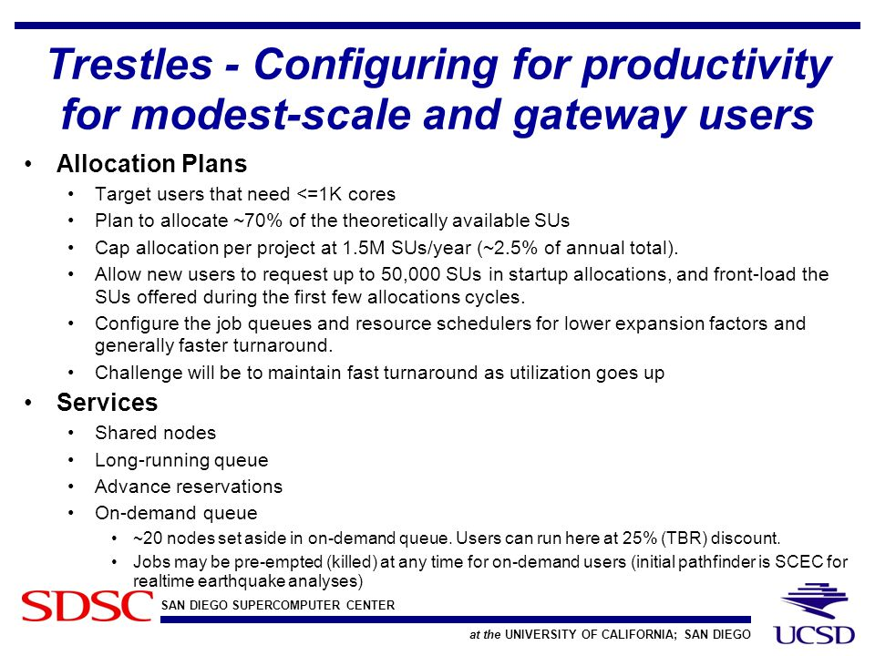 SAN DIEGO SUPERCOMPUTER CENTER at the UNIVERSITY OF CALIFORNIA; SAN DIEGO Trestles - Configuring for productivity for modest-scale and gateway users Allocation Plans Target users that need <=1K cores Plan to allocate ~70% of the theoretically available SUs Cap allocation per project at 1.5M SUs/year (~2.5% of annual total).