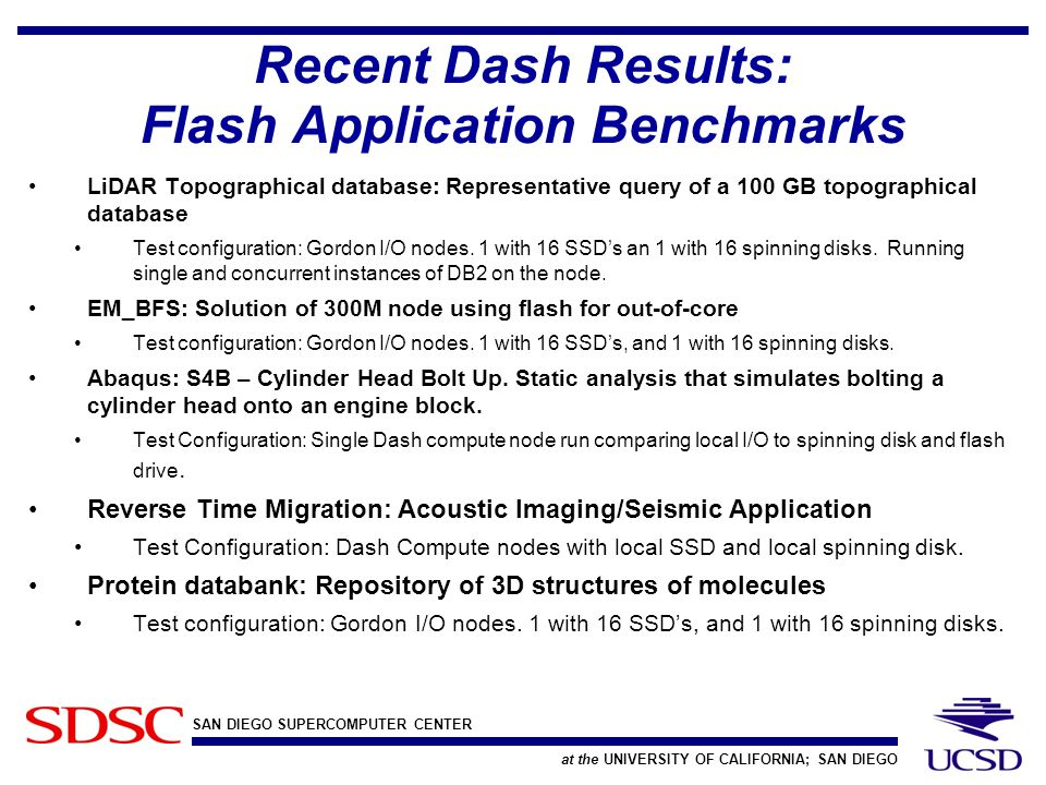 SAN DIEGO SUPERCOMPUTER CENTER at the UNIVERSITY OF CALIFORNIA; SAN DIEGO Recent Dash Results: Flash Application Benchmarks LiDAR Topographical database: Representative query of a 100 GB topographical database Test configuration: Gordon I/O nodes.