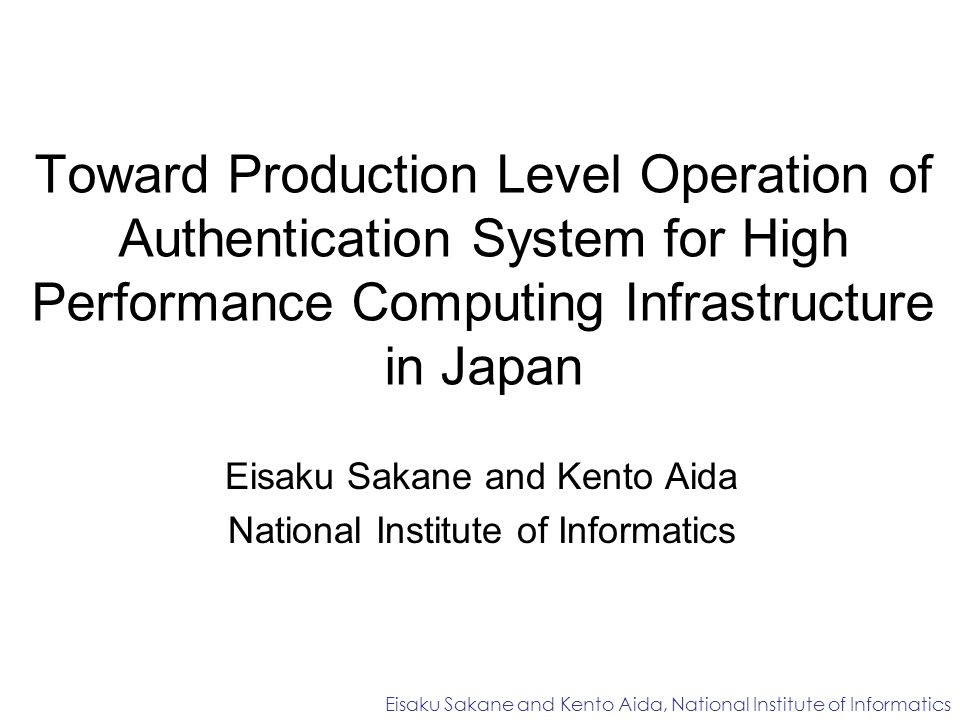 Toward Production Level Operation of Authentication System for High Performance Computing Infrastructure in Japan Eisaku Sakane and Kento Aida National Institute of Informatics Eisaku Sakane and Kento Aida, National Institute of Informatics