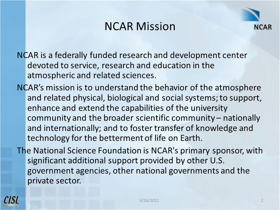 NCAR Mission NCAR is a federally funded research and development center devoted to service, research and education in the atmospheric and related scie