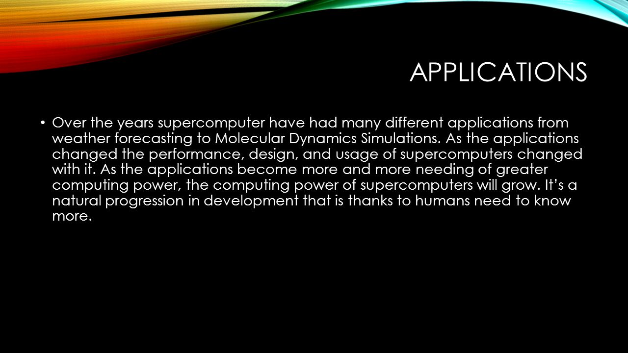APPLICATIONS Over the years supercomputer have had many different applications from weather forecasting to Molecular Dynamics Simulations.