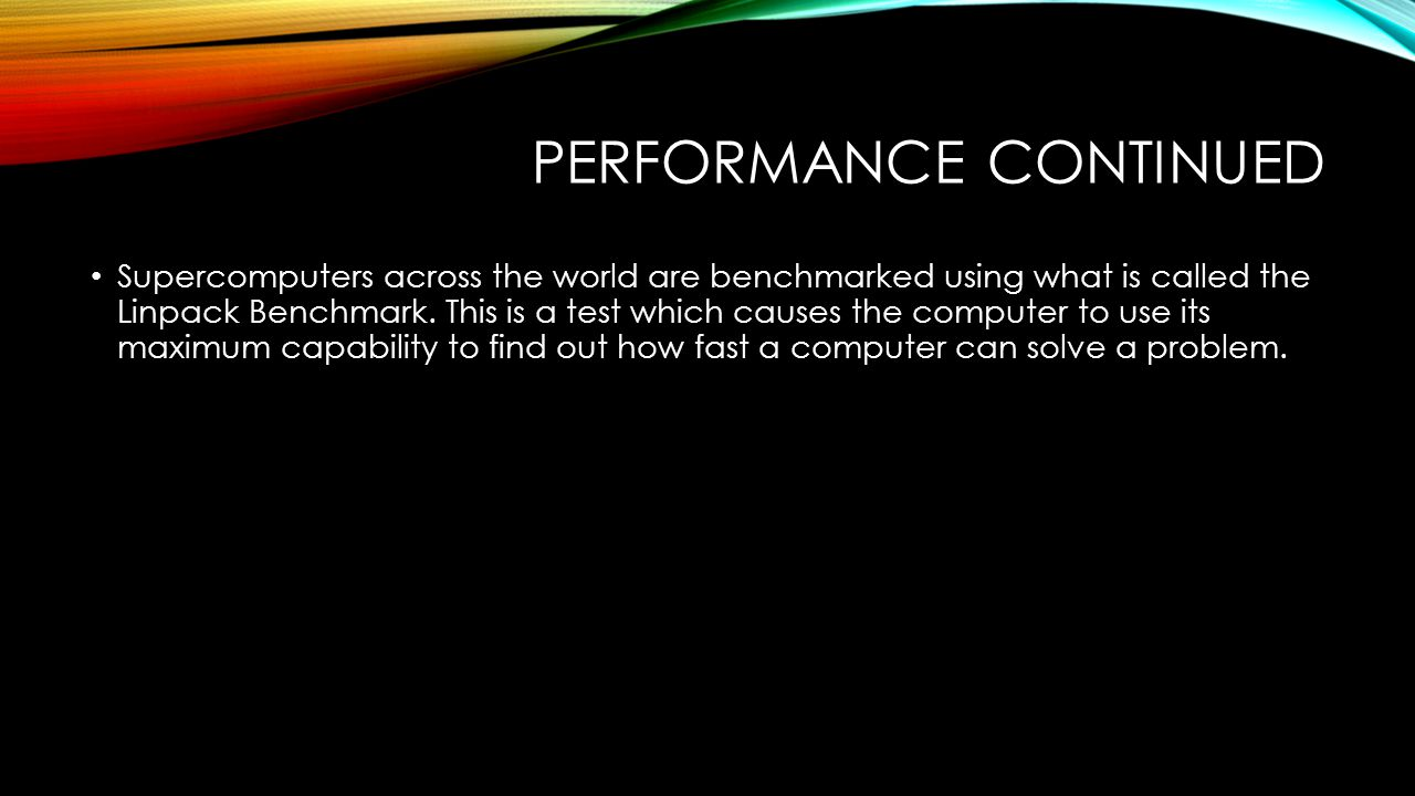PERFORMANCE CONTINUED Supercomputers across the world are benchmarked using what is called the Linpack Benchmark.