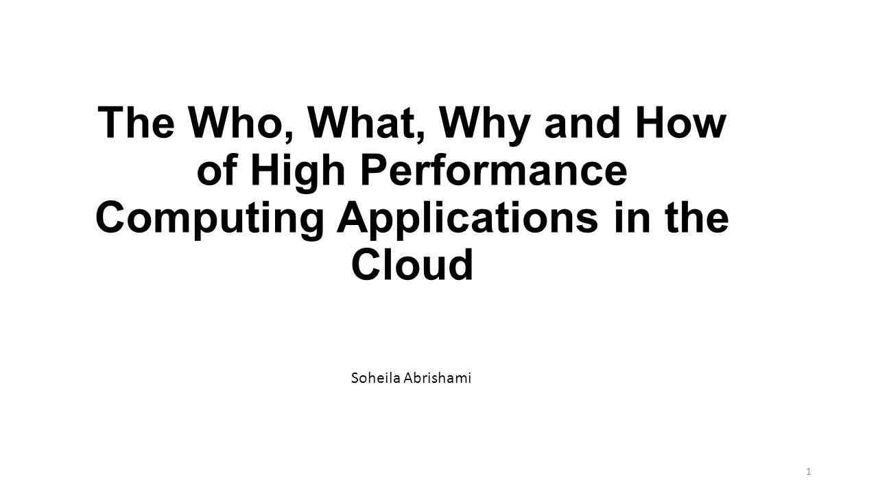 The Who, What, Why and How of High Performance Computing Applications in the Cloud Soheila Abrishami 1