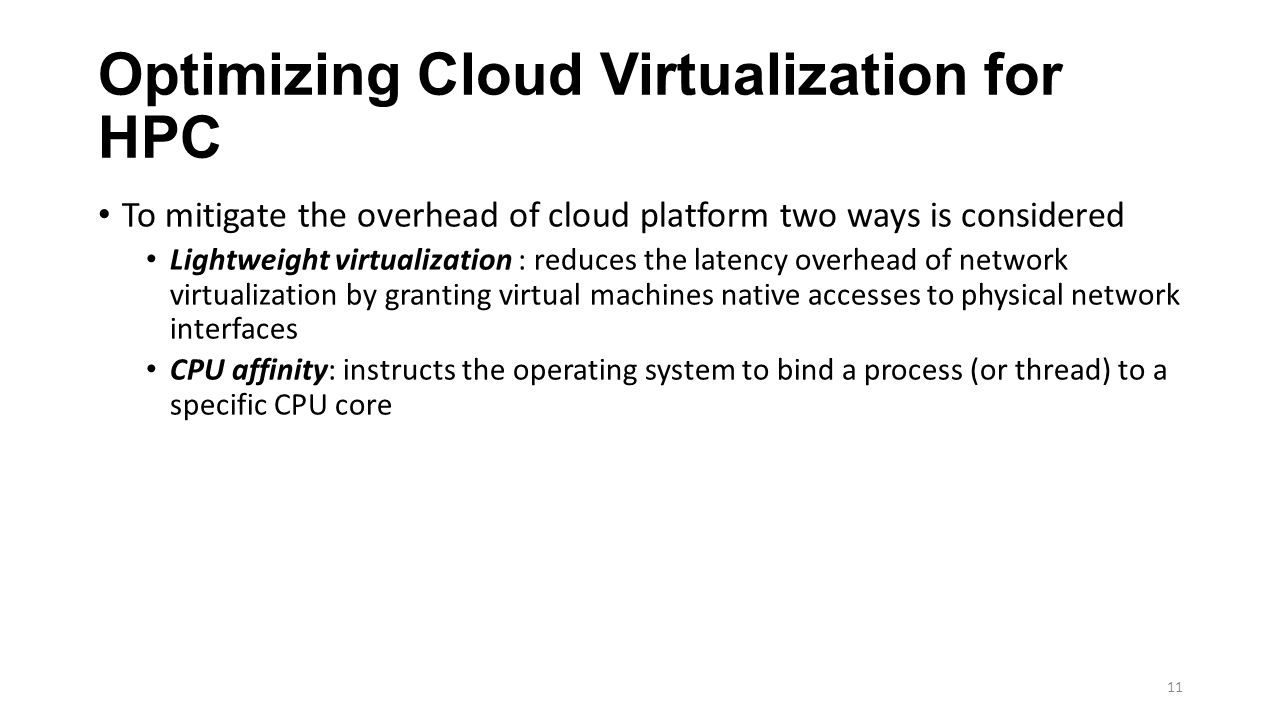 Optimizing Cloud Virtualization for HPC To mitigate the overhead of cloud platform two ways is considered Lightweight virtualization : reduces the latency overhead of network virtualization by granting virtual machines native accesses to physical network interfaces CPU affinity: instructs the operating system to bind a process (or thread) to a specific CPU core 11