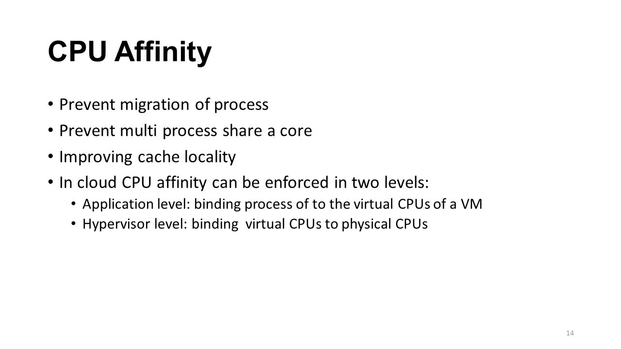 CPU Affinity Prevent migration of process Prevent multi process share a core Improving cache locality In cloud CPU affinity can be enforced in two levels: Application level: binding process of to the virtual CPUs of a VM Hypervisor level: binding virtual CPUs to physical CPUs 14