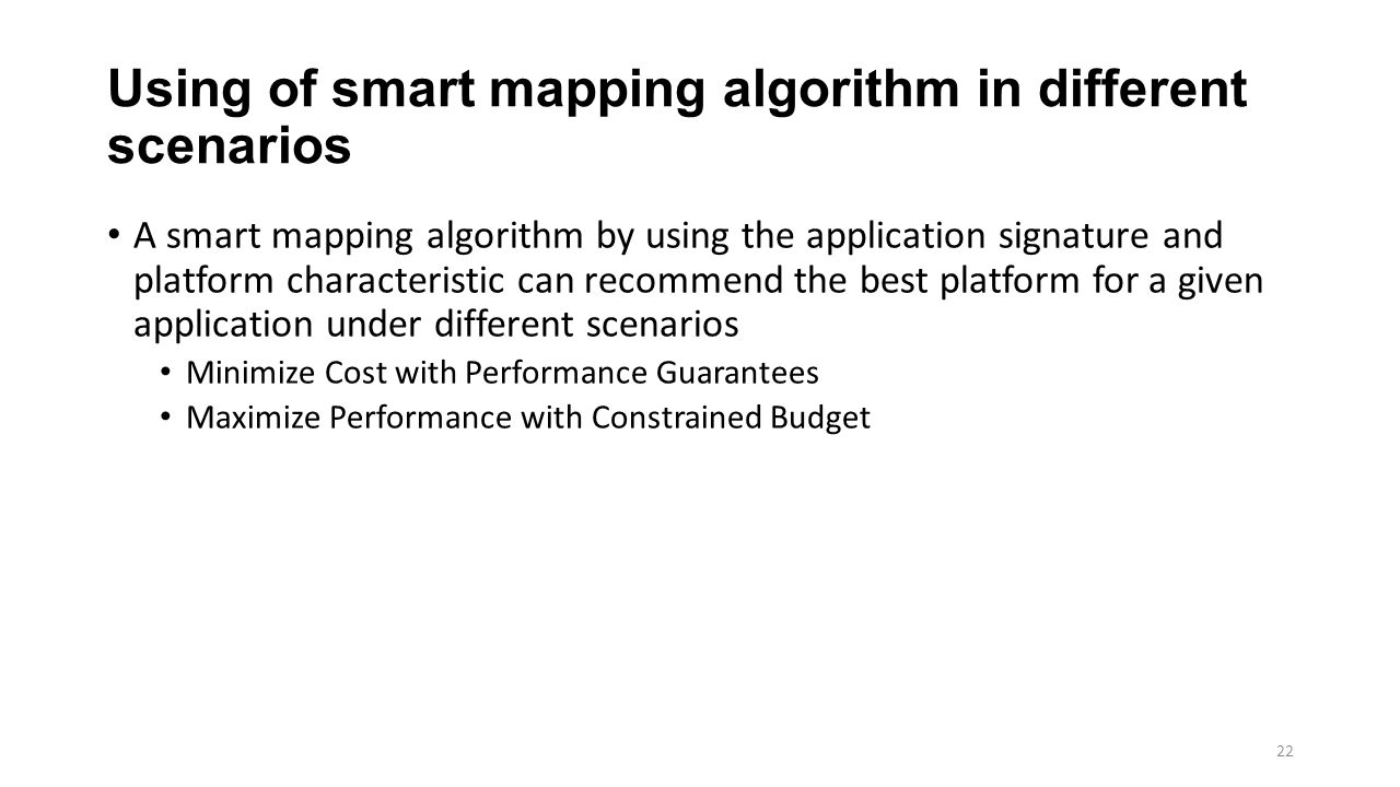 Using of smart mapping algorithm in different scenarios A smart mapping algorithm by using the application signature and platform characteristic can recommend the best platform for a given application under different scenarios Minimize Cost with Performance Guarantees Maximize Performance with Constrained Budget 22