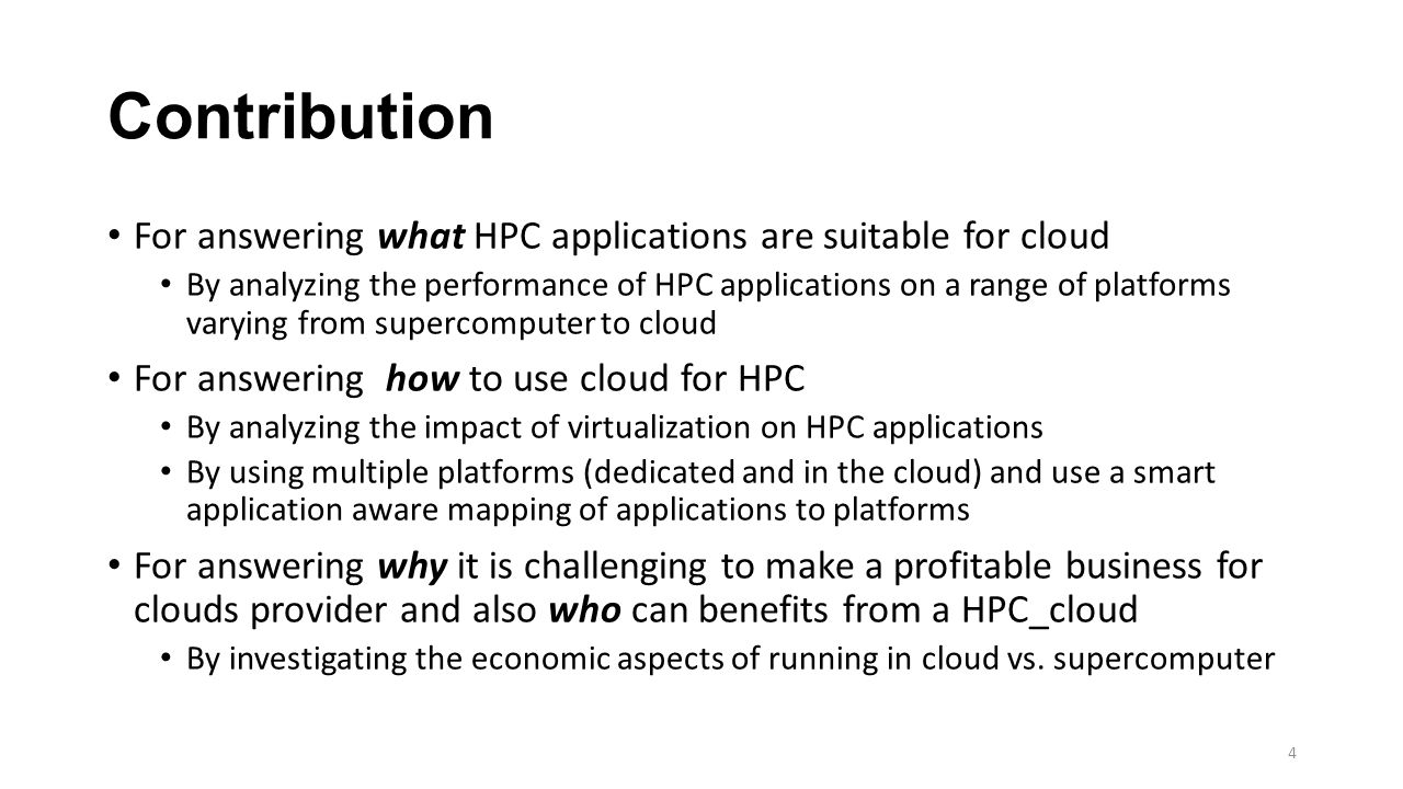 Contribution For answering what HPC applications are suitable for cloud By analyzing the performance of HPC applications on a range of platforms varying from supercomputer to cloud For answering how to use cloud for HPC By analyzing the impact of virtualization on HPC applications By using multiple platforms (dedicated and in the cloud) and use a smart application aware mapping of applications to platforms For answering why it is challenging to make a profitable business for clouds provider and also who can benefits from a HPC_cloud By investigating the economic aspects of running in cloud vs.