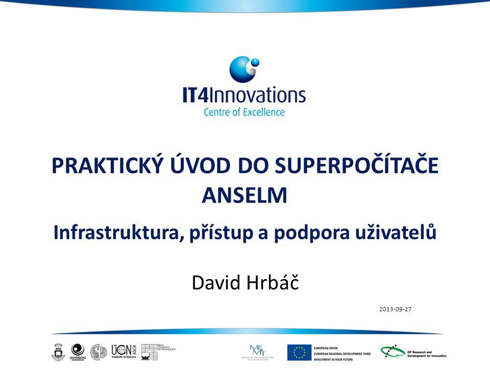 PRAKTICKÝ ÚVOD DO SUPERPOČÍTAČE ANSELM Infrastruktura, přístup a podpora uživatelů David Hrbáč 2013-09-27