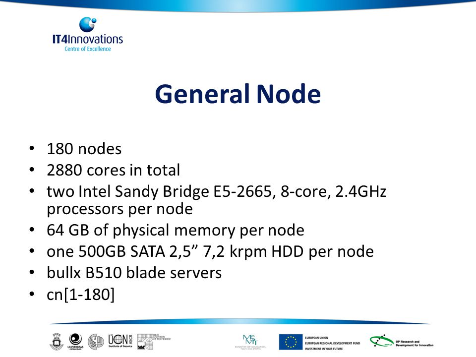 General Node 180 nodes 2880 cores in total two Intel Sandy Bridge E5-2665, 8-core, 2.4GHz processors per node 64 GB of physical memory per node one 500GB SATA 2,5 7,2 krpm HDD per node bullx B510 blade servers cn[1-180]