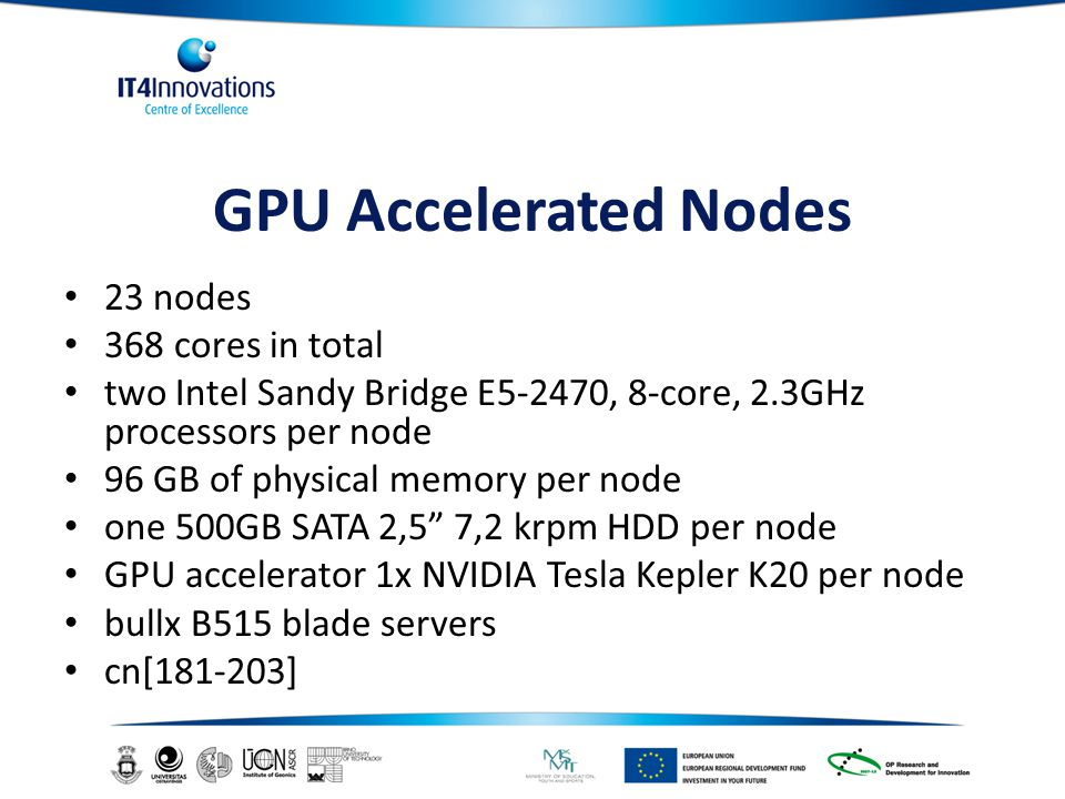 GPU Accelerated Nodes 23 nodes 368 cores in total two Intel Sandy Bridge E5-2470, 8-core, 2.3GHz processors per node 96 GB of physical memory per node one 500GB SATA 2,5 7,2 krpm HDD per node GPU accelerator 1x NVIDIA Tesla Kepler K20 per node bullx B515 blade servers cn[181-203]