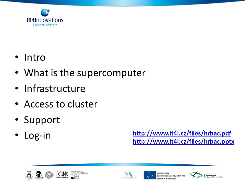 Intro What is the supercomputer Infrastructure Access to cluster Support Log-in http://www.it4i.cz/files/hrbac.pdf http://www.it4i.cz/files/hrbac.pptx