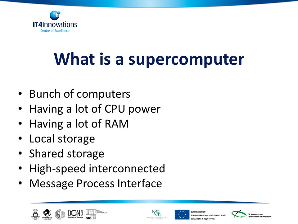 What is a supercomputer Bunch of computers Having a lot of CPU power Having a lot of RAM Local storage Shared storage High-speed interconnected Message Process Interface