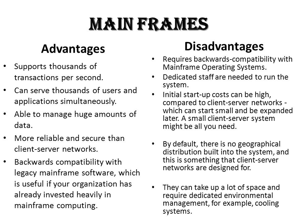 Main Frames Advantages Supports thousands of transactions per second. Can serve thousands of users and applications simultaneously. Able to manage hug