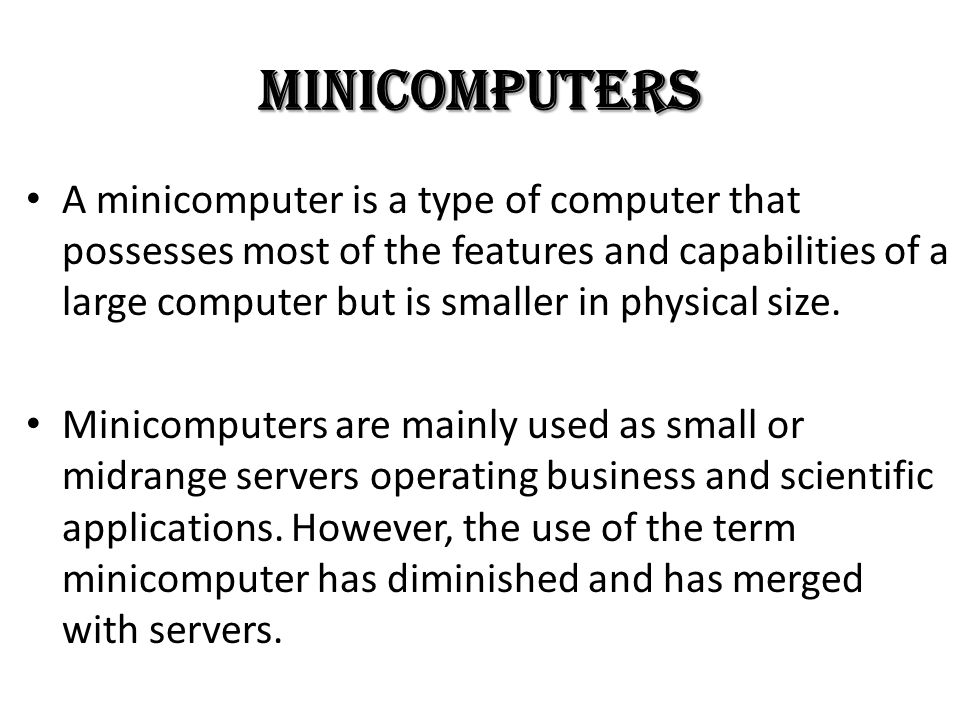 Minicomputers A minicomputer is a type of computer that possesses most of the features and capabilities of a large computer but is smaller in physical