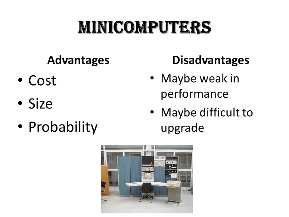Minicomputers Advantages Cost Size Probability Disadvantages Maybe weak in performance Maybe difficult to upgrade