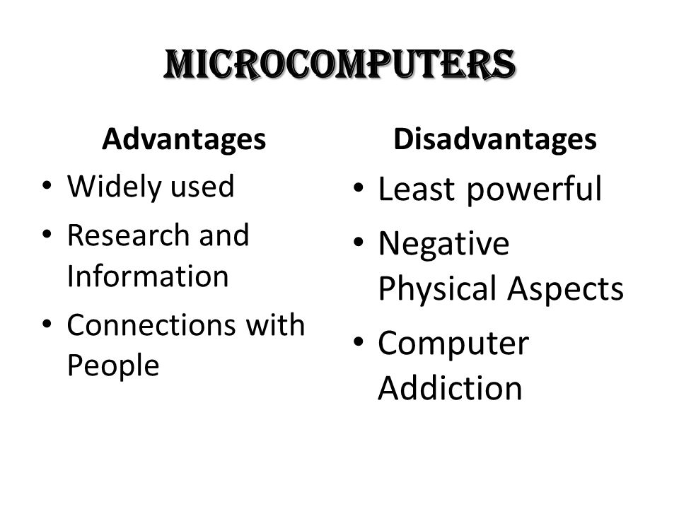 Microcomputers Advantages Widely used Research and Information Connections with People Disadvantages Least powerful Negative Physical Aspects Computer