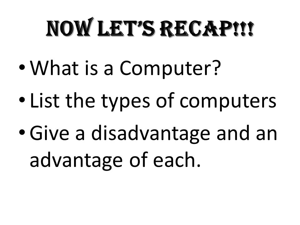 Now let's recap!!! What is a Computer? List the types of computers Give a disadvantage and an advantage of each.