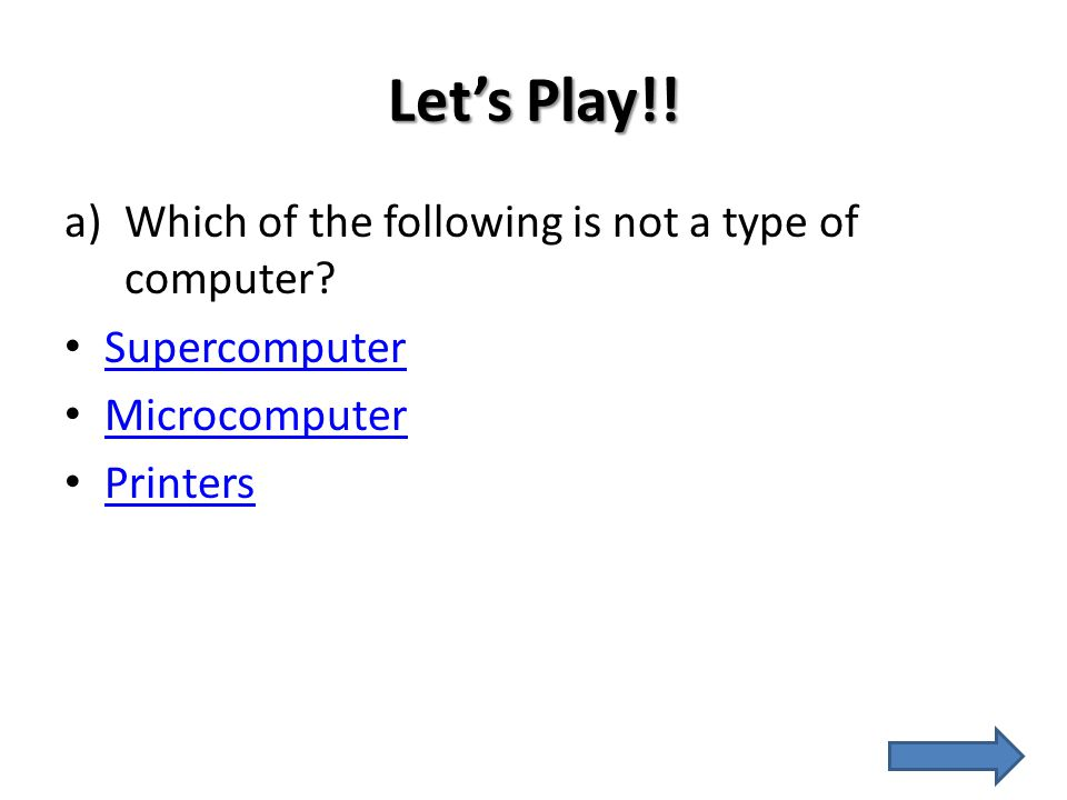 Let's Play!! a)Which of the following is not a type of computer? Supercomputer Microcomputer Printers