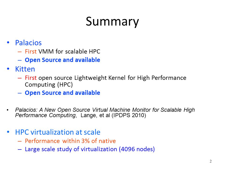 23 Summary Virtualization can scale – Near native performance for optimized VMM/guest VMM needs to know about guest internals – Should modify behavior for each guest environment – Example: Paging method to use depends on guest Black Box inference is not desirable in HPC environment – Unacceptable performance overhead – Convergence time – Mistakes have large consequences Need guest cooperation – Guest and VMM relationship should be symbiotic