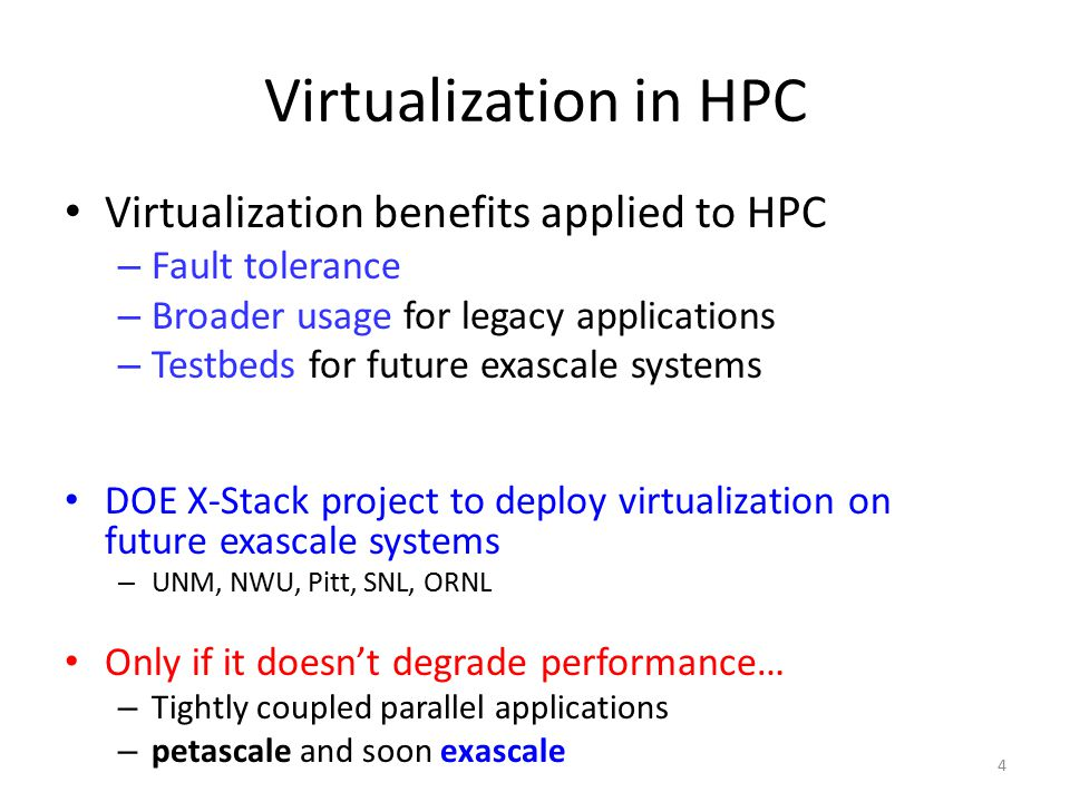 4 Virtualization in HPC Virtualization benefits applied to HPC – Fault tolerance – Broader usage for legacy applications – Testbeds for future exascale systems DOE X-Stack project to deploy virtualization on future exascale systems – UNM, NWU, Pitt, SNL, ORNL Only if it doesn't degrade performance… – Tightly coupled parallel applications – petascale and soon exascale