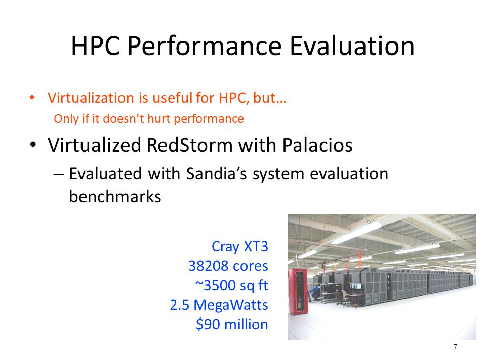 7 HPC Performance Evaluation Virtualization is useful for HPC, but… Only if it doesn't hurt performance Virtualized RedStorm with Palacios – Evaluated with Sandia's system evaluation benchmarks Cray XT3 38208 cores ~3500 sq ft 2.5 MegaWatts $90 million